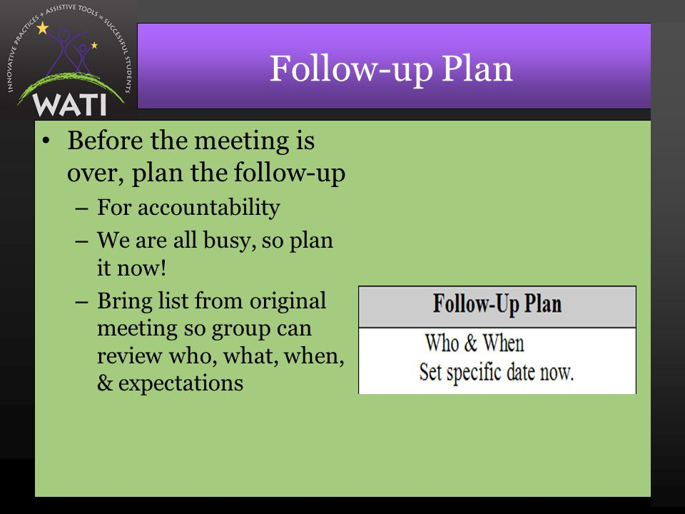 Follow-up Plan Before the meeting is over, plan the follow-up – For accountability – We are all busy, so plan it now.