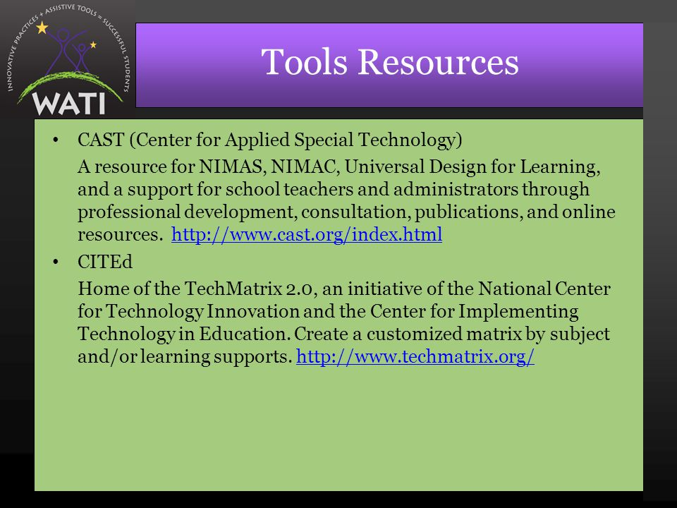 Tools Resources CAST (Center for Applied Special Technology) A resource for NIMAS, NIMAC, Universal Design for Learning, and a support for school teachers and administrators through professional development, consultation, publications, and online resources.