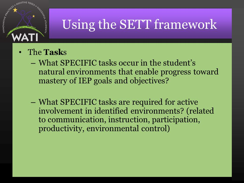 Using the SETT framework The Tasks – What SPECIFIC tasks occur in the student's natural environments that enable progress toward mastery of IEP goals