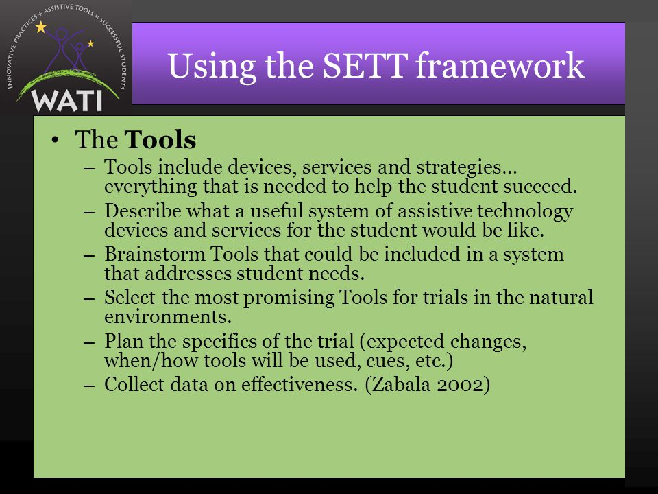 Using the SETT framework The Tools – Tools include devices, services and strategies… everything that is needed to help the student succeed.