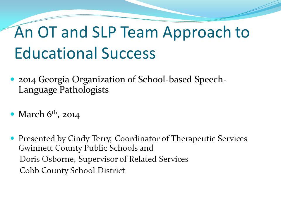 An OT and SLP Team Approach to Educational Success 2014 Georgia Organization of School-based Speech- Language Pathologists March 6 th, 2014 Presented by Cindy Terry, Coordinator of Therapeutic Services Gwinnett County Public Schools and Doris Osborne, Supervisor of Related Services Cobb County School District