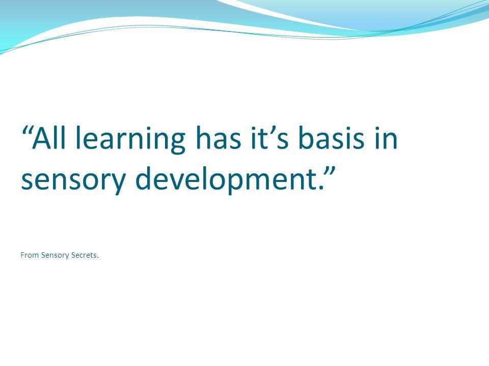 All learning has it's basis in sensory development. From Sensory Secrets.