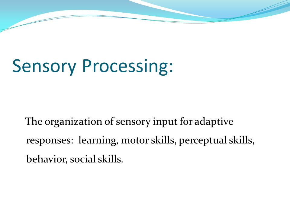 Sensory Processing: The organization of sensory input for adaptive responses: learning, motor skills, perceptual skills, behavior, social skills.
