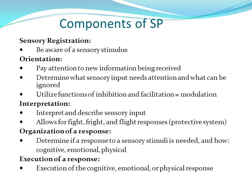 Components of SP Sensory Registration: Be aware of a sensory stimulus Orientation: Pay attention to new information being received Determine what sensory input needs attention and what can be ignored Utilize functions of inhibition and facilitation = modulation Interpretation: Interpret and describe sensory input Allows for fight, fright, and flight responses (protective system) Organization of a response: Determine if a response to a sensory stimuli is needed, and how: cognitive, emotional, physical Execution of a response: Execution of the cognitive, emotional, or physical response