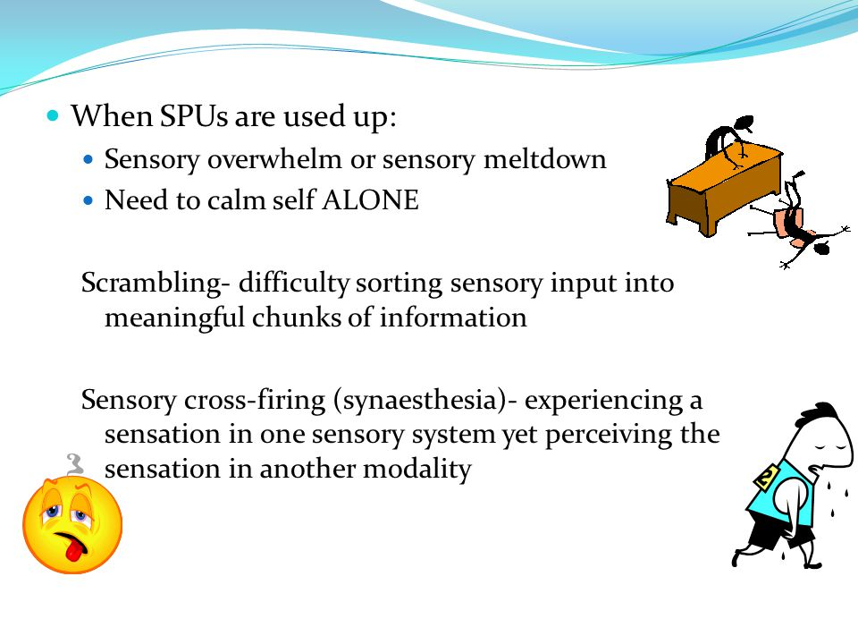 When SPUs are used up: Sensory overwhelm or sensory meltdown Need to calm self ALONE Scrambling- difficulty sorting sensory input into meaningful chunks of information Sensory cross-firing (synaesthesia)- experiencing a sensation in one sensory system yet perceiving the sensation in another modality
