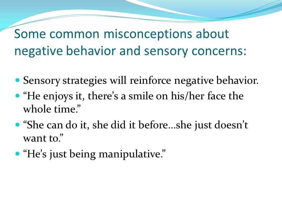 Some common misconceptions about negative behavior and sensory concerns: Sensory strategies will reinforce negative behavior.