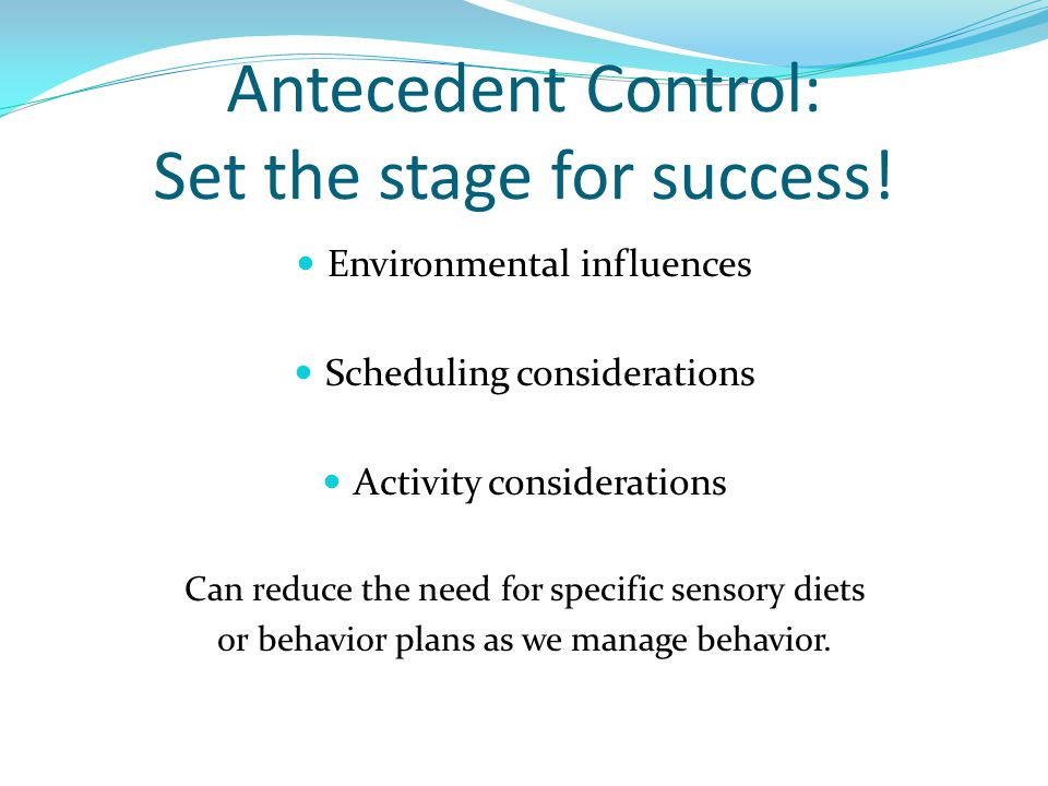 Antecedent Control: Set the stage for success.