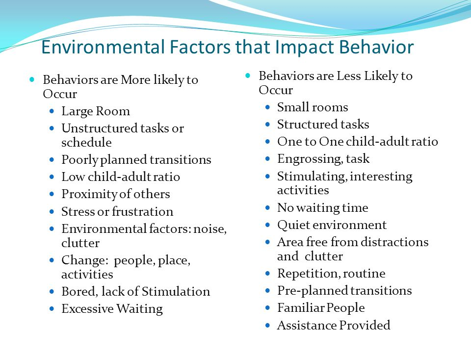 Environmental Factors that Impact Behavior Behaviors are More likely to Occur Large Room Unstructured tasks or schedule Poorly planned transitions Low child-adult ratio Proximity of others Stress or frustration Environmental factors: noise, clutter Change: people, place, activities Bored, lack of Stimulation Excessive Waiting Behaviors are Less Likely to Occur Small rooms Structured tasks One to One child-adult ratio Engrossing, task Stimulating, interesting activities No waiting time Quiet environment Area free from distractions and clutter Repetition, routine Pre-planned transitions Familiar People Assistance Provided
