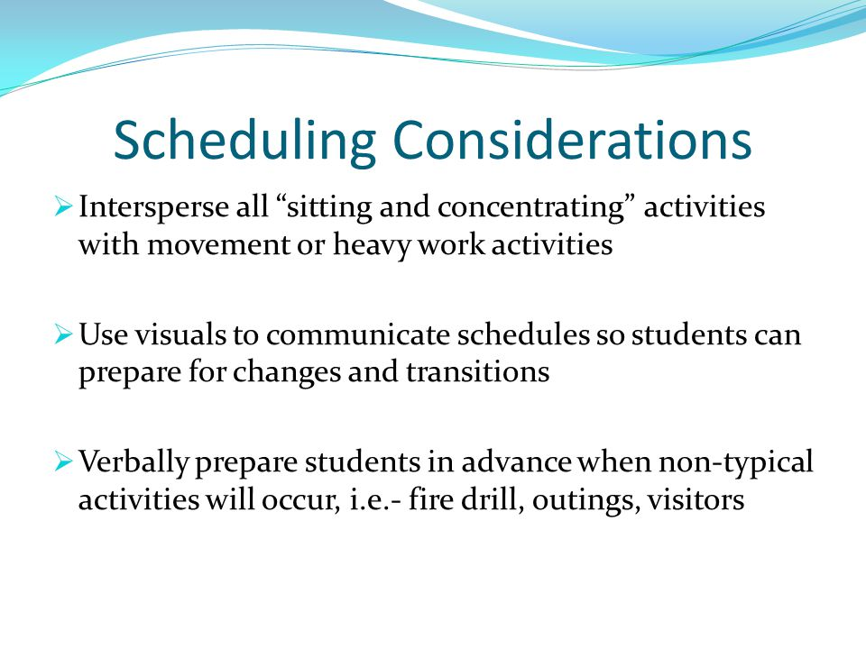 Scheduling Considerations  Intersperse all sitting and concentrating activities with movement or heavy work activities  Use visuals to communicate schedules so students can prepare for changes and transitions  Verbally prepare students in advance when non-typical activities will occur, i.e.- fire drill, outings, visitors