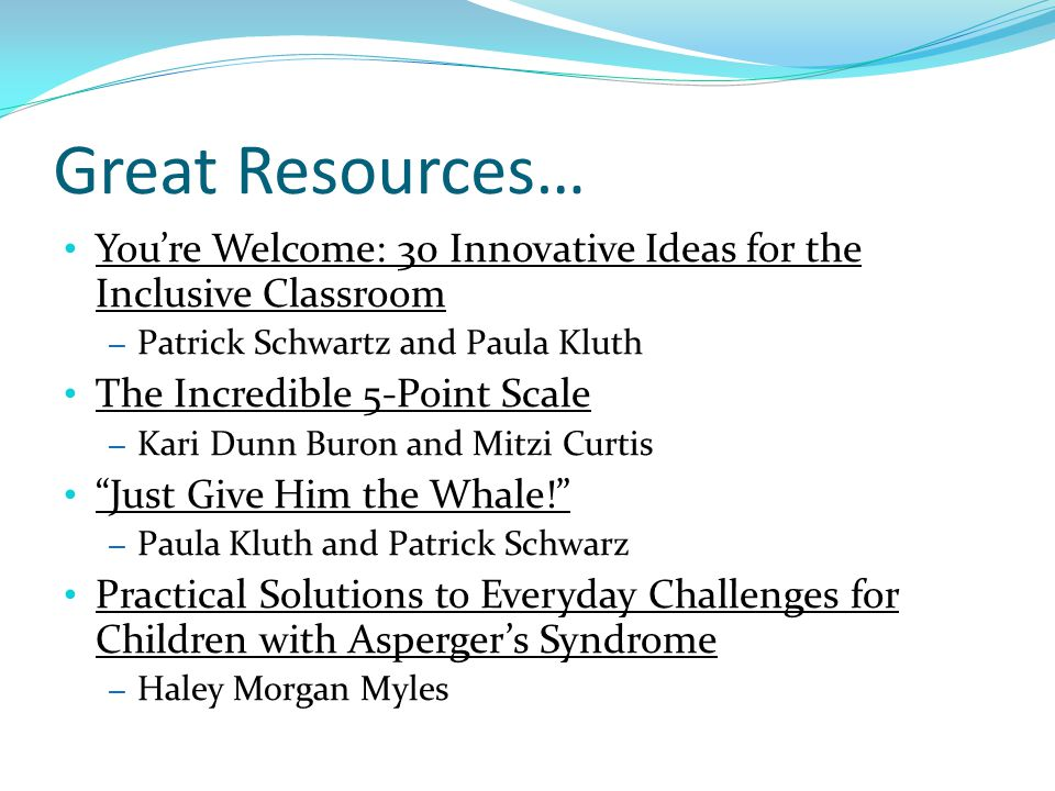 You're Welcome: 30 Innovative Ideas for the Inclusive Classroom – Patrick Schwartz and Paula Kluth The Incredible 5-Point Scale – Kari Dunn Buron and Mitzi Curtis Just Give Him the Whale! – Paula Kluth and Patrick Schwarz Practical Solutions to Everyday Challenges for Children with Asperger's Syndrome – Haley Morgan Myles Great Resources…