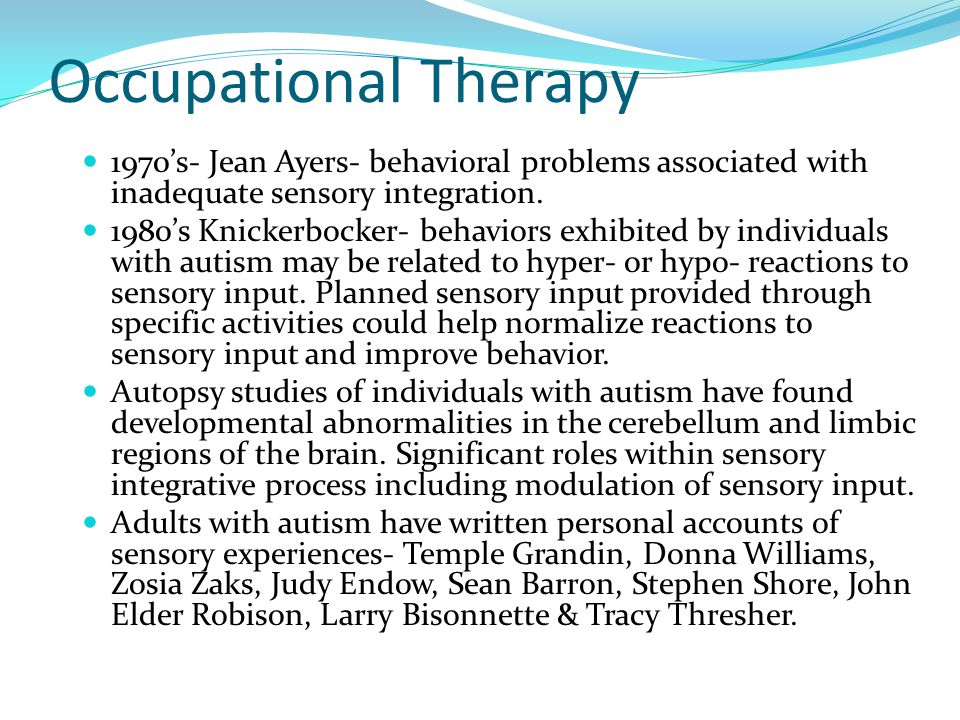 Occupational Therapy 1970's- Jean Ayers- behavioral problems associated with inadequate sensory integration.
