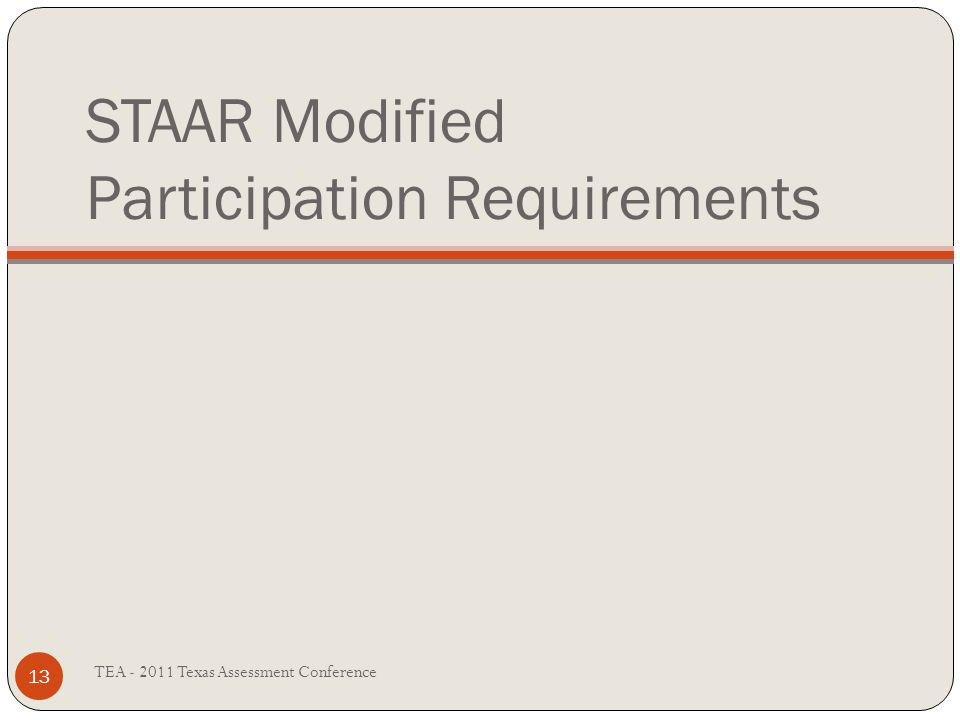 STAAR Modified Participation Requirements TEA - 2011 Texas Assessment Conference 13