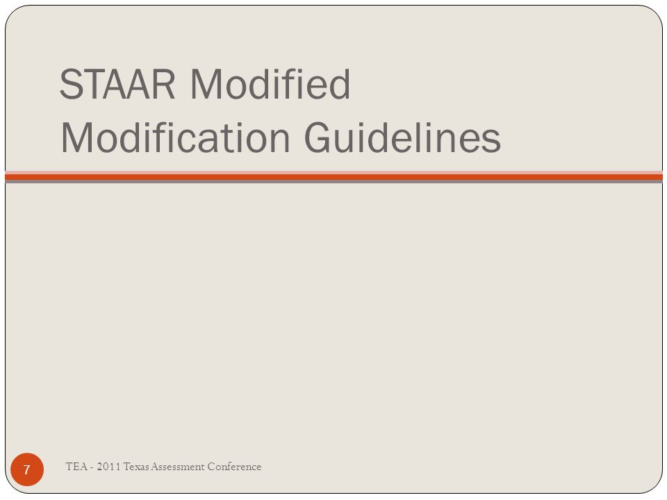 STAAR Modified Modification Guidelines TEA - 2011 Texas Assessment Conference 7