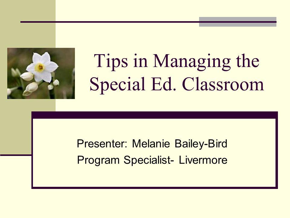 Tips in Managing the Special Ed. Classroom Presenter: Melanie Bailey-Bird Program Specialist- Livermore