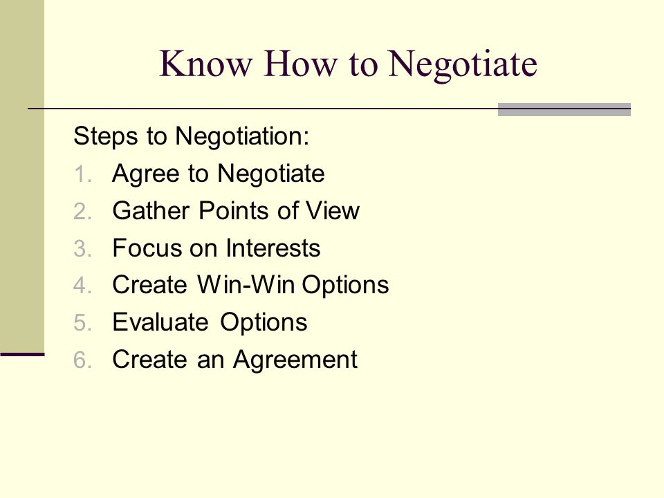 Know How to Negotiate Steps to Negotiation: 1. Agree to Negotiate 2. Gather Points of View 3. Focus on Interests 4. Create Win-Win Options 5. Evaluate
