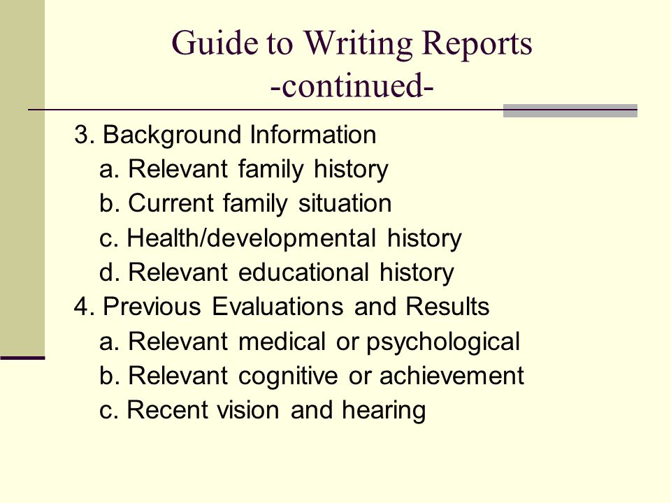 Guide to Writing Reports -continued- 3. Background Information a. Relevant family history b. Current family situation c. Health/developmental history