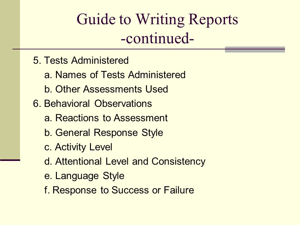 Guide to Writing Reports -continued- 5. Tests Administered a. Names of Tests Administered b. Other Assessments Used 6. Behavioral Observations a. Reac