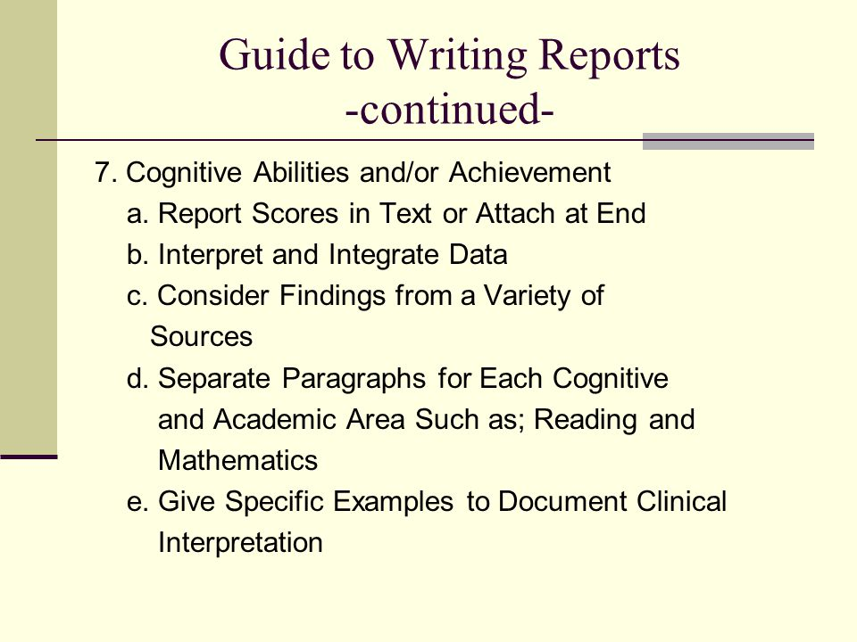 Guide to Writing Reports -continued- 7. Cognitive Abilities and/or Achievement a. Report Scores in Text or Attach at End b. Interpret and Integrate Da