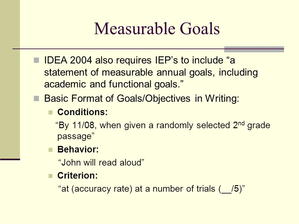 """Measurable Goals IDEA 2004 also requires IEP's to include """"a statement of measurable annual goals, including academic and functional goals."""" Basic For"""