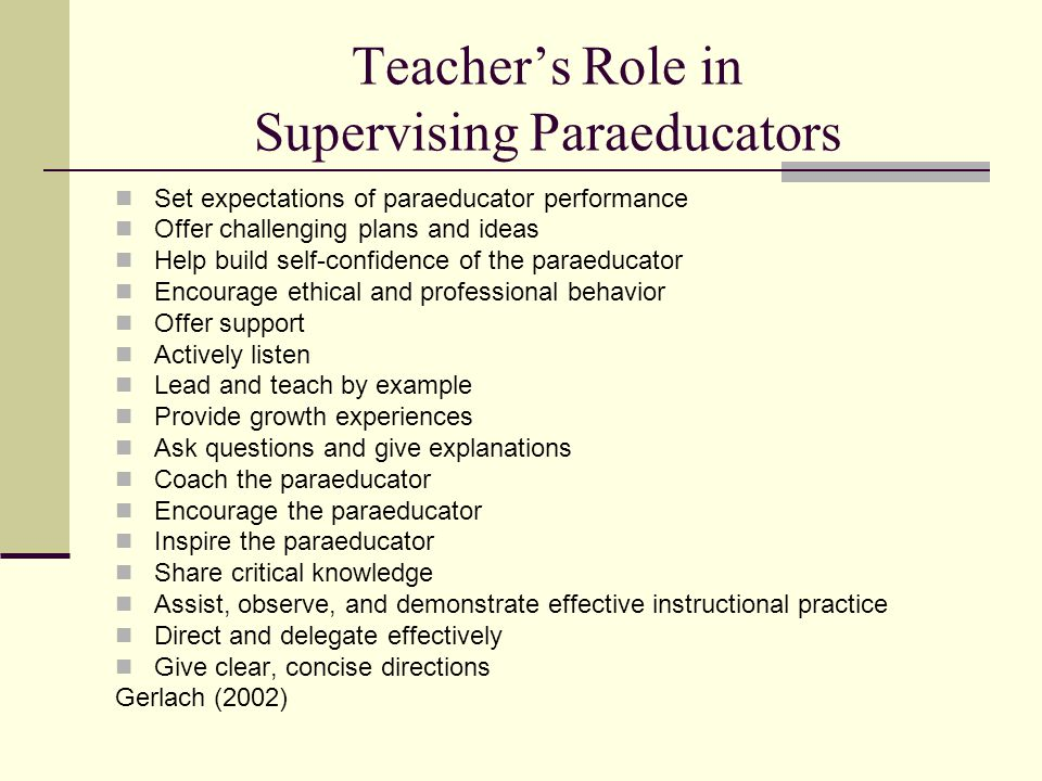 Teacher's Role in Supervising Paraeducators Set expectations of paraeducator performance Offer challenging plans and ideas Help build self-confidence