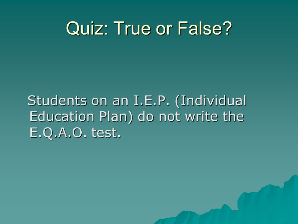 Quiz: True or False. Students on an I.E.P. (Individual Education Plan) do not write the E.Q.A.O.