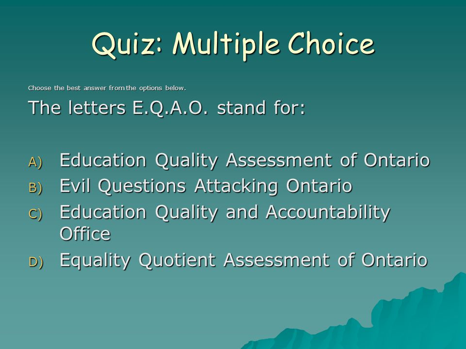 Correct Response C) Education Quality and Accountability Office It is an independent provincial agency that conducts province wide tests in grade 3, 6, 9 and 10 in reading, writing and mathematics.