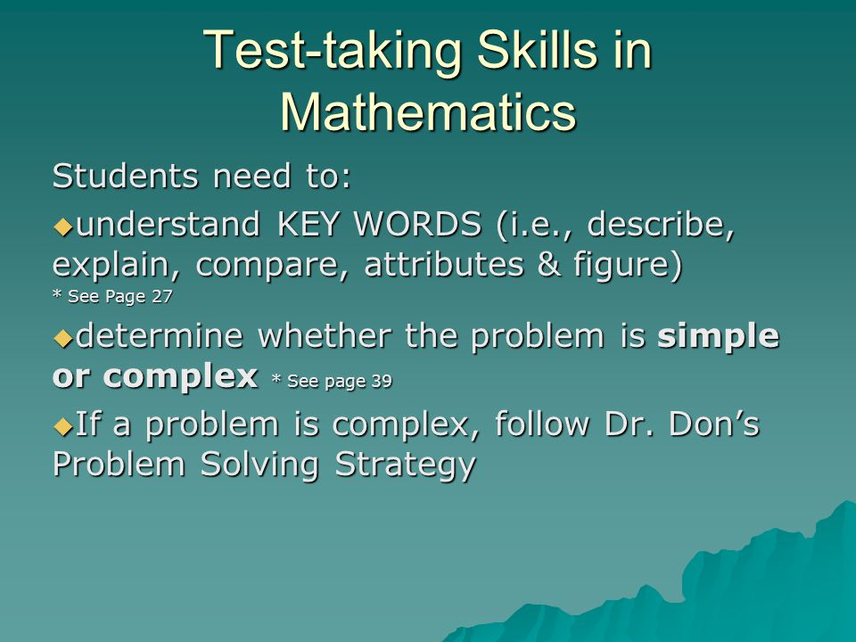 Test-taking Skills in Mathematics Students need to:  understand KEY WORDS (i.e., describe, explain, compare, attributes & figure) * See Page 27  determine whether the problem is simple or complex * See page 39  If a problem is complex, follow Dr.