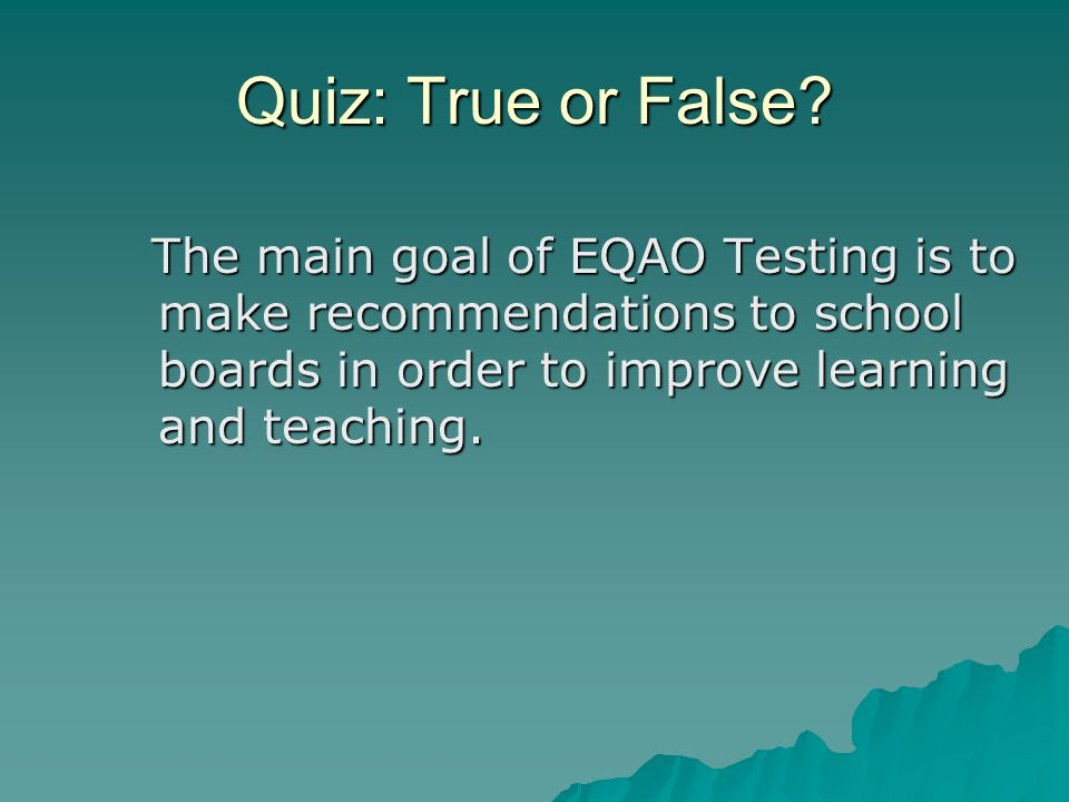 Answer: TRUE The tests give parents, teachers, principals and school boards information about how well students have learned what the province expects them to learn in reading, writing and mathematics.