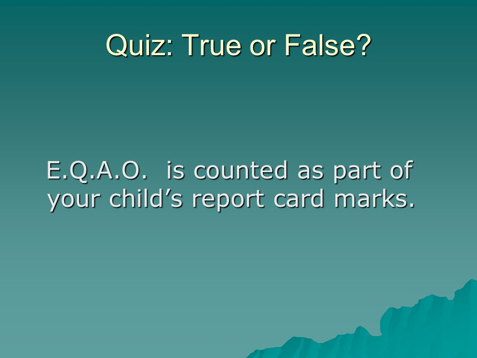 Quiz: True or False. E.Q.A.O. is counted as part of your child's report card marks.