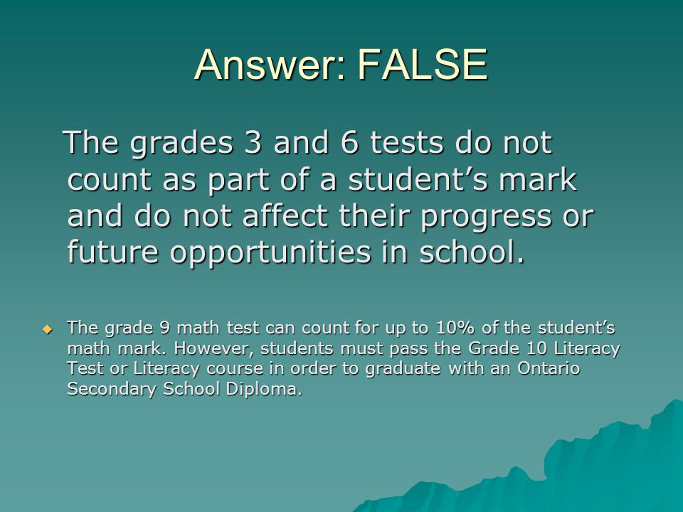 Answer: FALSE The grades 3 and 6 tests do not count as part of a student's mark and do not affect their progress or future opportunities in school.