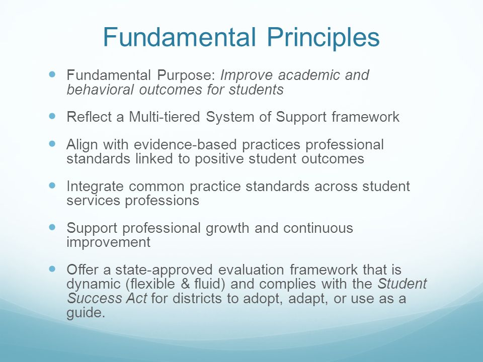 Fundamental Principles Fundamental Purpose: Improve academic and behavioral outcomes for students Reflect a Multi-tiered System of Support framework Align with evidence-based practices professional standards linked to positive student outcomes Integrate common practice standards across student services professions Support professional growth and continuous improvement Offer a state-approved evaluation framework that is dynamic (flexible & fluid) and complies with the Student Success Act for districts to adopt, adapt, or use as a guide.