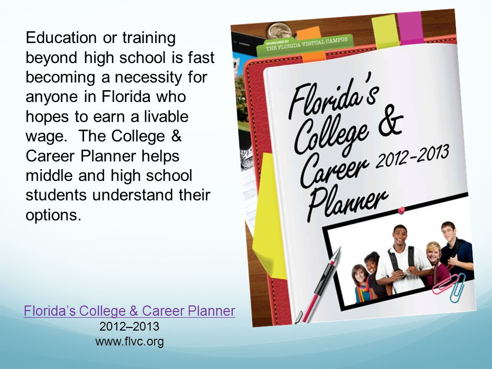 Florida's College & Career Planner 2012–2013 www.flvc.org Education or training beyond high school is fast becoming a necessity for anyone in Florida who hopes to earn a livable wage.