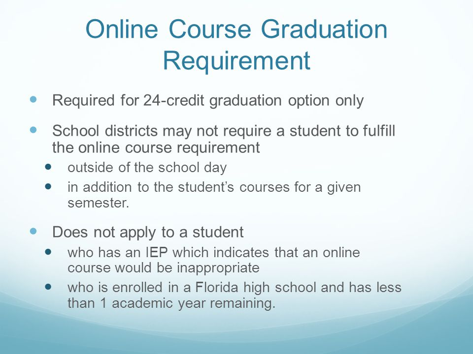 Online Course Graduation Requirement Required for 24-credit graduation option only School districts may not require a student to fulfill the online course requirement outside of the school day in addition to the student's courses for a given semester.