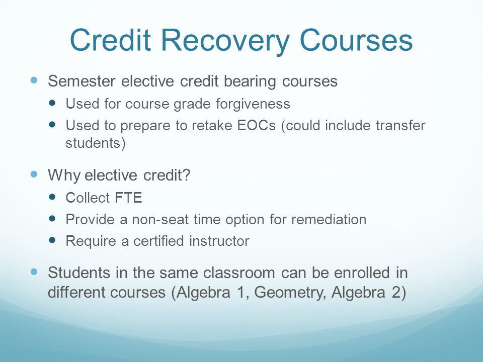 Credit Recovery Courses Semester elective credit bearing courses Used for course grade forgiveness Used to prepare to retake EOCs (could include transfer students) Why elective credit.