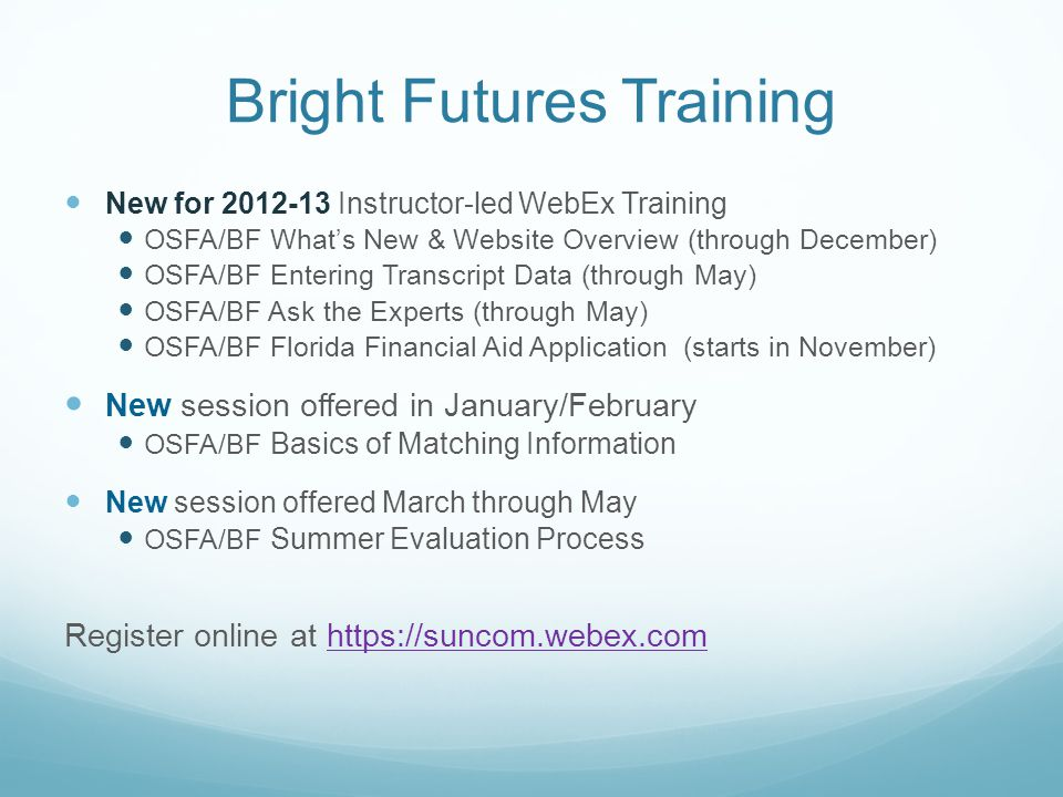 Bright Futures Training New for 2012-13 Instructor-led WebEx Training OSFA/BF What's New & Website Overview (through December) OSFA/BF Entering Transc