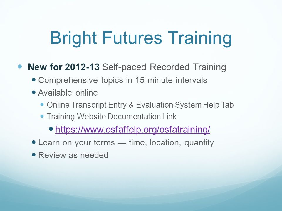 Bright Futures Training New for 2012-13 Self-paced Recorded Training Comprehensive topics in 15-minute intervals Available online Online Transcript Entry & Evaluation System Help Tab Training Website Documentation Link https://www.osfaffelp.org/osfatraining/ Learn on your terms — time, location, quantity Review as needed