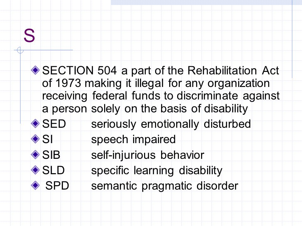 S SECTION 504 a part of the Rehabilitation Act of 1973 making it illegal for any organization receiving federal funds to discriminate against a person solely on the basis of disability SEDseriously emotionally disturbed SIspeech impaired SIBself-injurious behavior SLD specific learning disability SPDsemantic pragmatic disorder