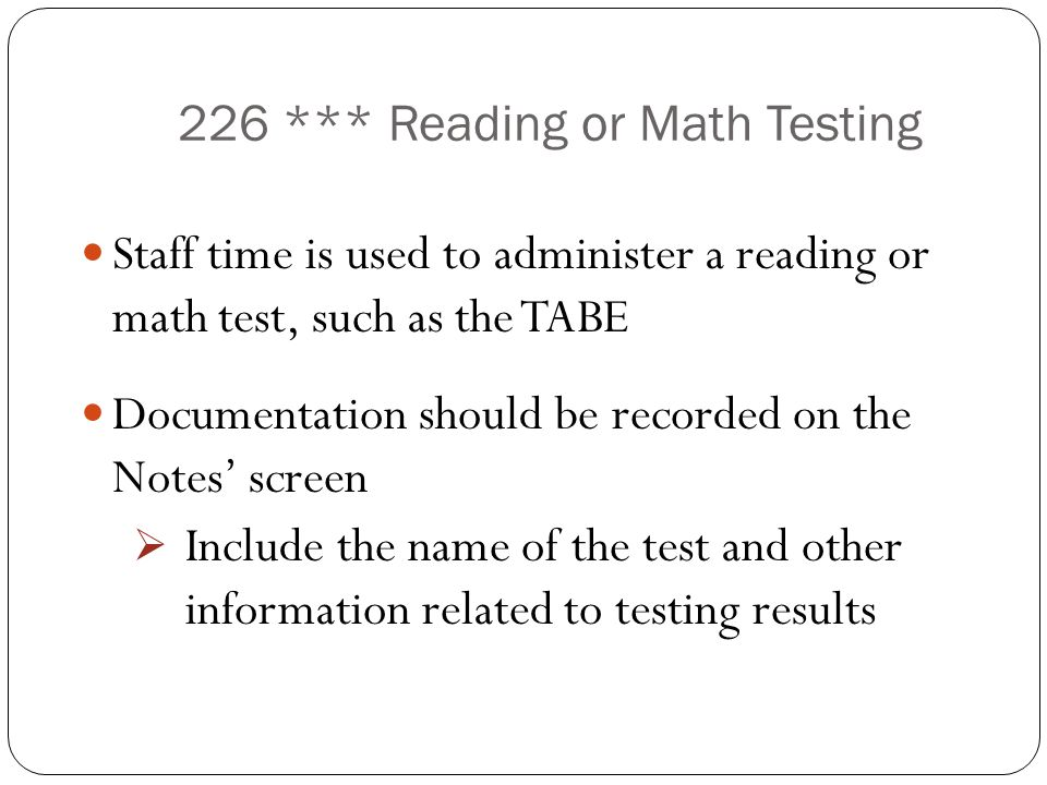 226 *** Reading or Math Testing Staff time is used to administer a reading or math test, such as the TABE Documentation should be recorded on the Note