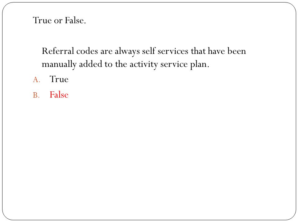 True or False. Referral codes are always self services that have been manually added to the activity service plan. A. True B. False