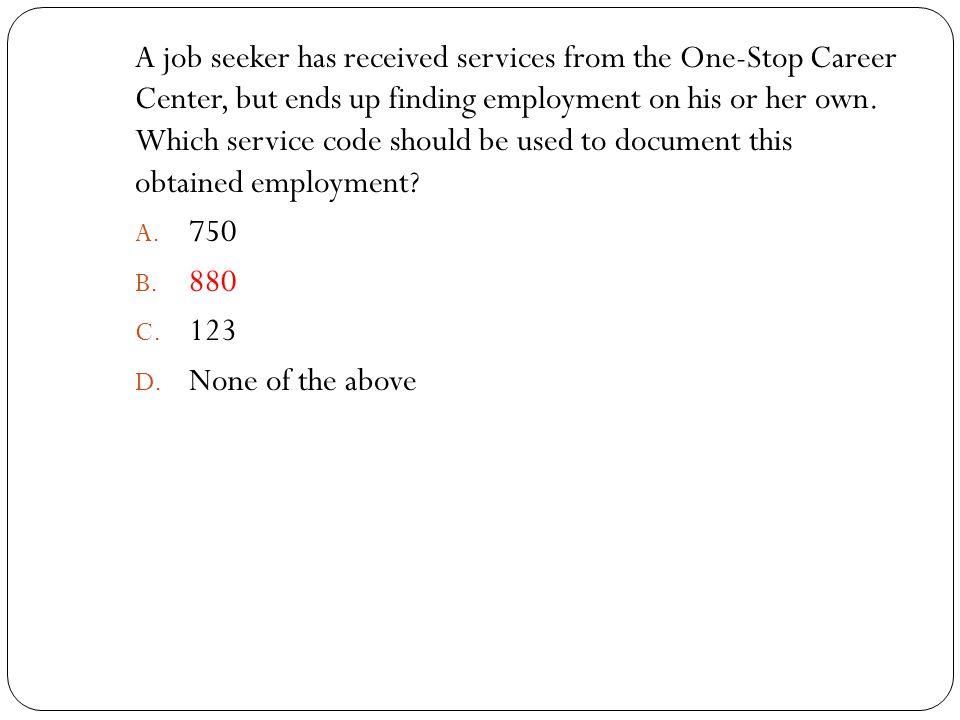 A job seeker has received services from the One-Stop Career Center, but ends up finding employment on his or her own. Which service code should be use