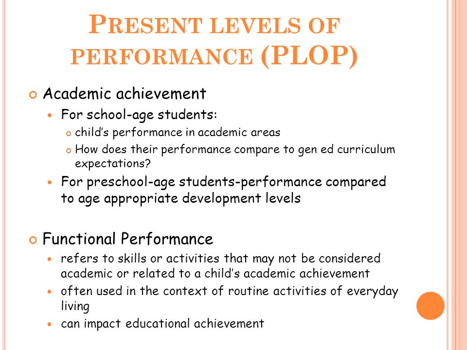 P RESENT LEVELS OF PERFORMANCE (PLOP) Academic achievement For school-age students: child's performance in academic areas How does their performance c