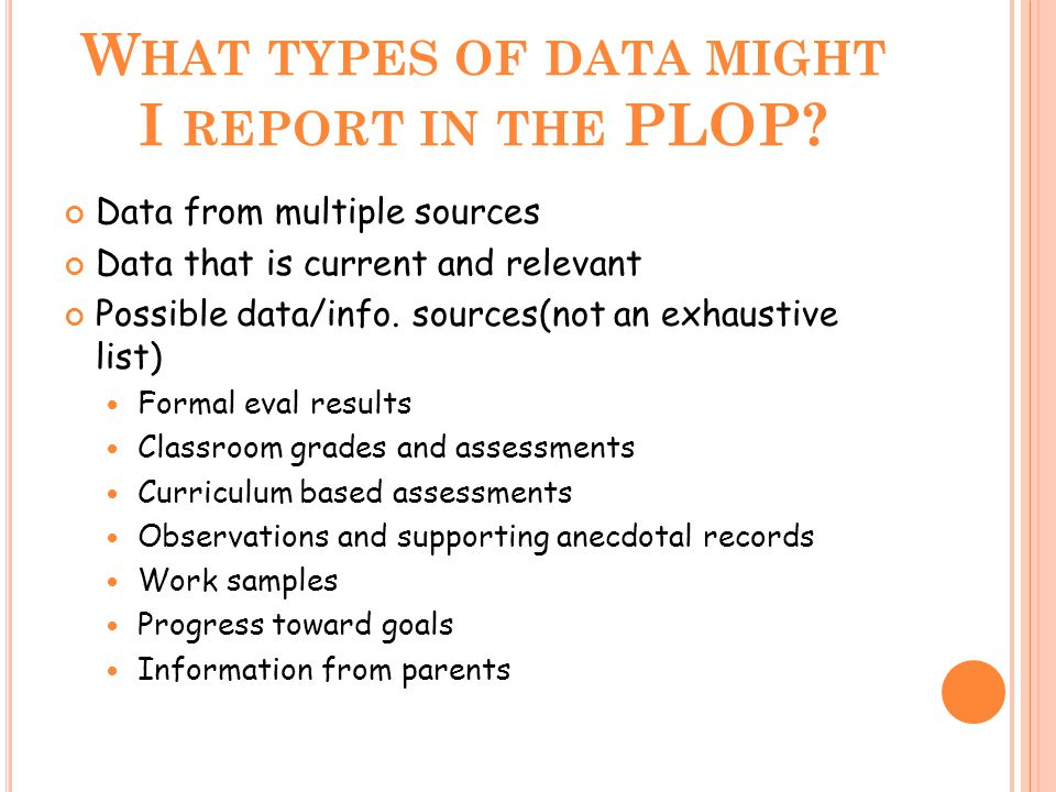W HAT TYPES OF DATA MIGHT I REPORT IN THE PLOP? Data from multiple sources Data that is current and relevant Possible data/info. sources(not an exhaus