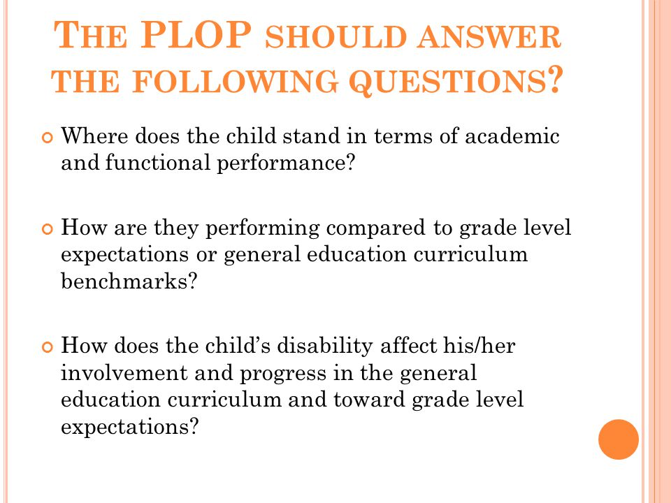 T HE PLOP SHOULD ANSWER THE FOLLOWING QUESTIONS ? Where does the child stand in terms of academic and functional performance? How are they performing