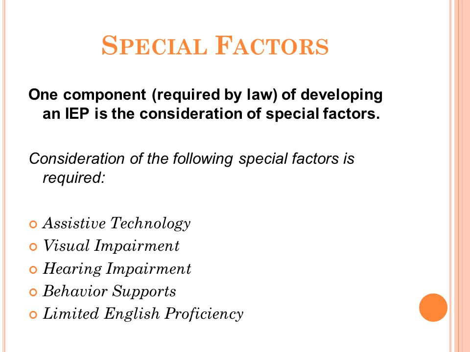 S PECIAL F ACTORS One component (required by law) of developing an IEP is the consideration of special factors. Consideration of the following special