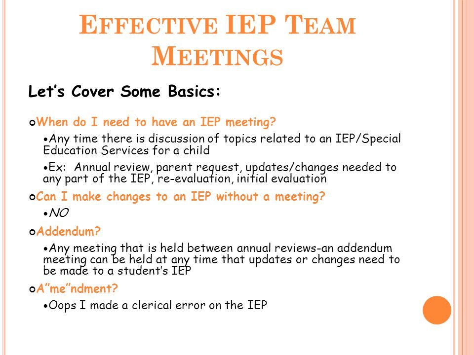 E FFECTIVE IEP T EAM M EETINGS Let's Cover Some Basics: When do I need to have an IEP meeting.