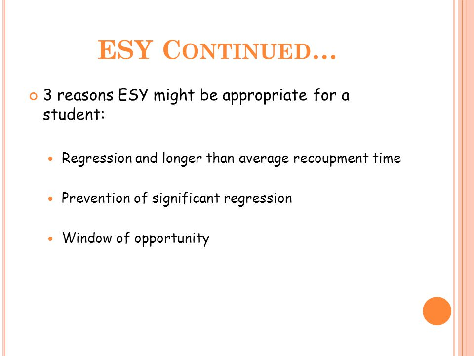 ESY C ONTINUED … 3 reasons ESY might be appropriate for a student: Regression and longer than average recoupment time Prevention of significant regression Window of opportunity