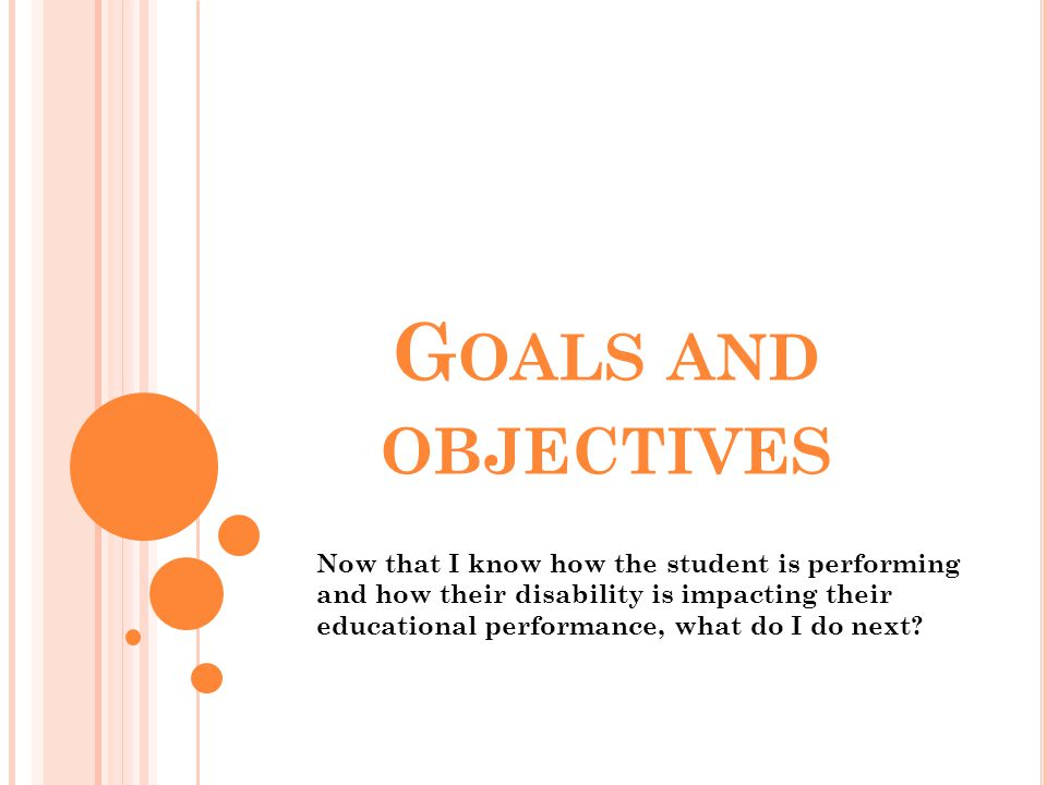 G OALS AND OBJECTIVES Now that I know how the student is performing and how their disability is impacting their educational performance, what do I do
