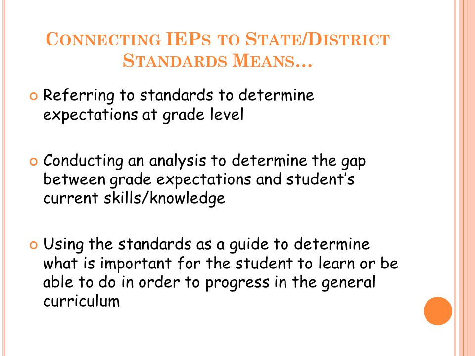 C ONNECTING IEP S TO S TATE /D ISTRICT S TANDARDS M EANS … Referring to standards to determine expectations at grade level Conducting an analysis to determine the gap between grade expectations and student's current skills/knowledge Using the standards as a guide to determine what is important for the student to learn or be able to do in order to progress in the general curriculum