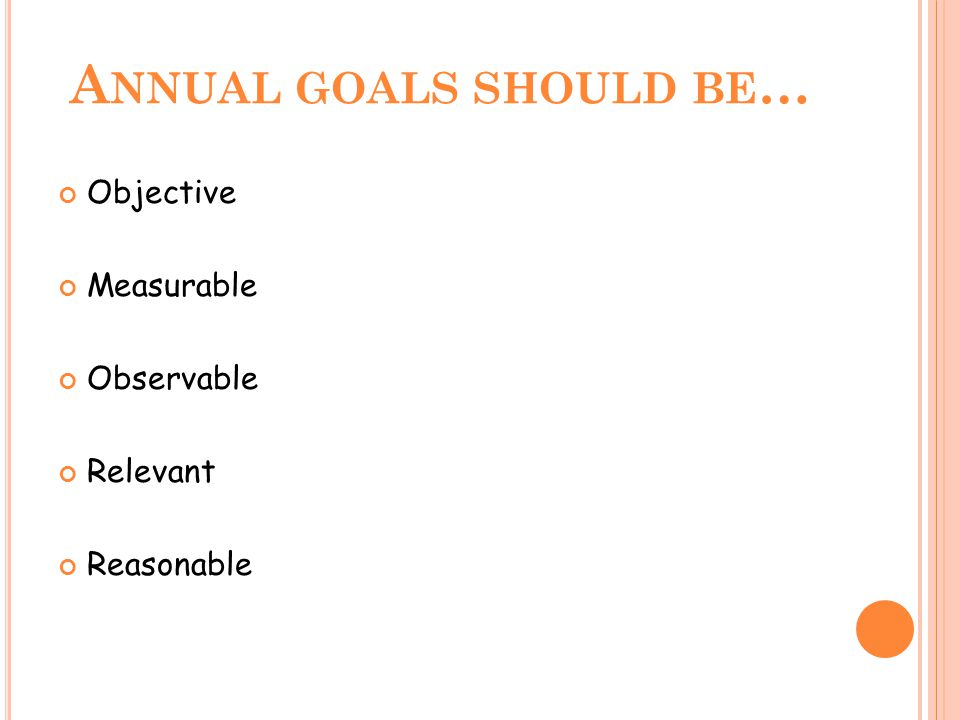 A NNUAL GOALS SHOULD BE … Objective Measurable Observable Relevant Reasonable