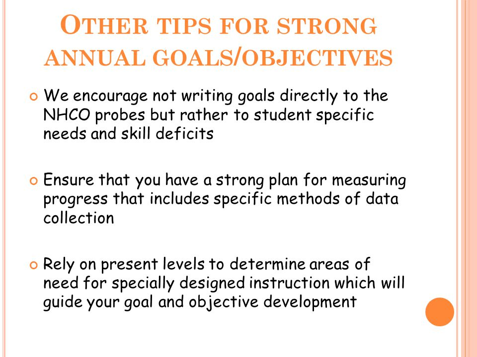 O THER TIPS FOR STRONG ANNUAL GOALS / OBJECTIVES We encourage not writing goals directly to the NHCO probes but rather to student specific needs and s